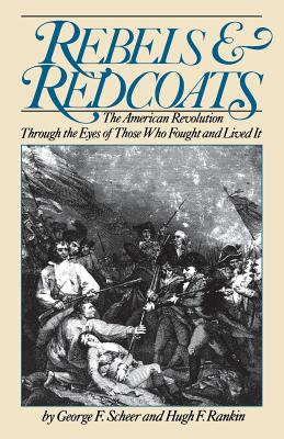 Rebels and Redcoats: The American Revolution Through the Eyes of Those That Fought and Lived It - Scheer, George F