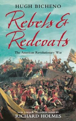 Rebels and Redcoats: The American Revolutionary War - Bicheno, Hugh