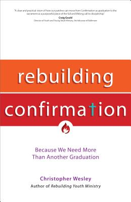 Rebuilding Confirmation: Because We Need More Than Another Graduation - Wesley, Christopher
