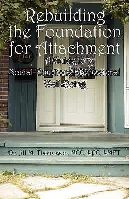 Rebuilding the Foundation for Attachment: A Guide to Social-Emotional-Behavioral Well-Being - Thompson, Jill M, Dr., LPC, LMFT, NCC