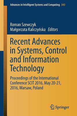 Recent Advances in Systems, Control and Information Technology: Proceedings of the International Conference Scit 2016, May 20-21, 2016, Warsaw, Poland - Szewczyk, Roman (Editor), and KaliczyDska, Malgorzata (Editor)