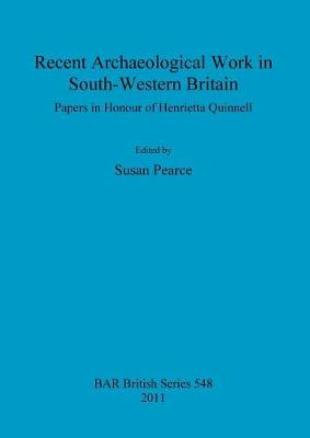 Recent Archaeological Work in South-Western Britain: Papers in Honour of Henrietta Quinnell - Pearce, Susan M. (Editor)