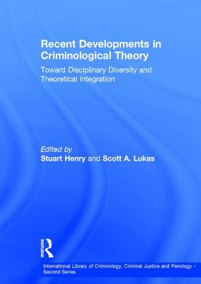 Recent Developments in Criminological Theory: Toward Disciplinary Diversity and Theoretical Integration - Lukas, Scott A, and Henry, Stuart (Editor), and Mars, Gerald, Professor (Series edited by)