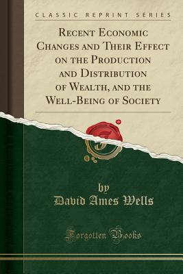 Recent Economic Changes and Their Effect on the Production and Distribution of Wealth, and the Well-Being of Society (Classic Reprint) - Wells, David Ames