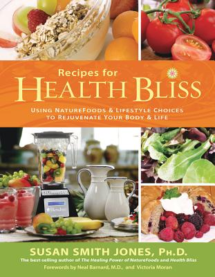 Recipes for Health Bliss: Using NatureFoods & Lifestyle Choices to Rejuvenate Your Body & Life - Jones, Susan Smith, Ph.D.