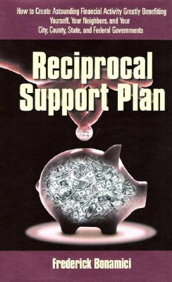 Reciprocal Support Plan: How to Create Astounding Financial Activity, Greatly Benefiting Yourself, Your Neighbors, and Your City, County, State, and Federal Governments - Bonamici, Frederick