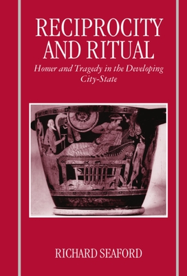 Reciprocity and Ritual: Homer and Tragedy in the Developing City-State - Seaford, Richard