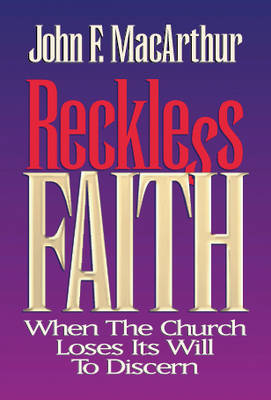 Reckless Faith: When the Church Loses Its Will to Discern - MacArthur, John F, Dr., Jr.