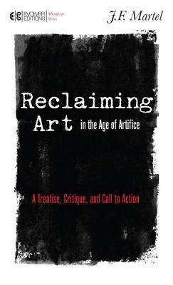 Reclaiming Art in the Age of Artifice: A Treatise, Critique, and Call to Action - Martel, J F