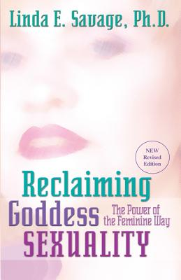 Reclaiming Goddess Sexuality: The Power of the Feminine Way - Savage, Linda E
