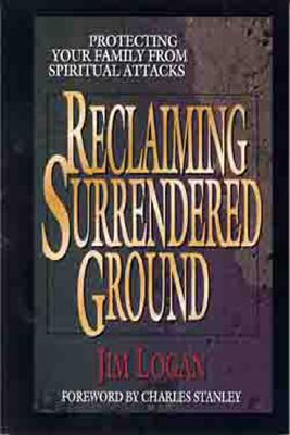 Reclaiming Surrendered Ground: Protecting Your Family from Spiritual Attacks - Logan, Jim (Editor), and Stanley, Charles, Dr. (Foreword by)