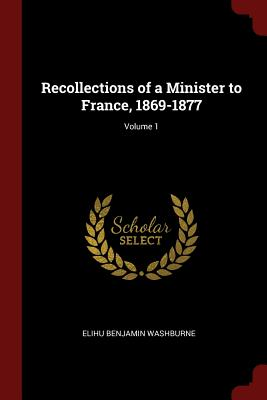 Recollections of a Minister to France, 1869-1877; Volume 1 - Washburne, Elihu Benjamin