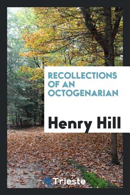 Recollections of an Octogenarian - Hill, Henry