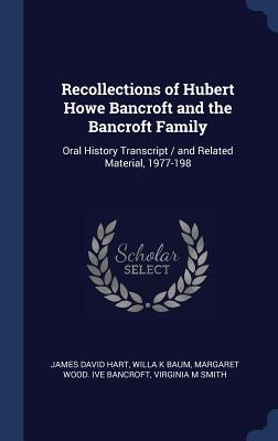 Recollections of Hubert Howe Bancroft and the Bancroft Family: Oral History Transcript / And Related Material, 1977-198 - Hart, James David, and Baum, Willa K, and Bancroft, Margaret Wood Ive