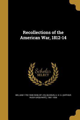 Recollections of the American War, 1812-14 - Dunlop, William 1792-1848, and Colquhoun, A H U (Arthur Hugh Urquhar (Creator)