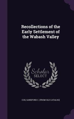 Recollections of the Early Settlement of the Wabash Valley - Cox, Sandford C [From Old Catalog]
