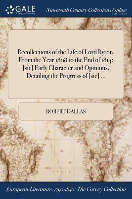 Recollections of the Life of Lord Byron, from the Year 1808 to the End of 1814: [Sic] Early Character and Opinions, Detailing the Progress of [Sic] ... - Dallas, Robert