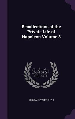 Recollections of the Private Life of Napoleon Volume 3 - Constant, Valet B 1778 (Creator)