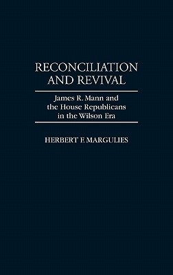 Reconciliation and Revival: James R. Mann and the House Republicans in the Wilson Era - Margulies, Herbert F