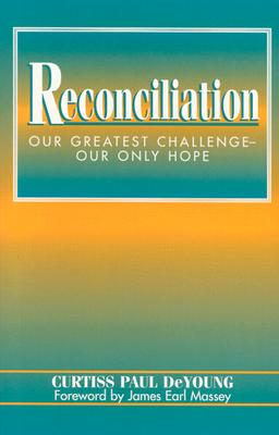 Reconciliation: Our Greatest Challenge--Our Only Hope - DeYoung, Curtiss Paul