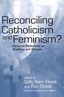 Reconciling Catholicism and Feminism?: Personal Reflections on Tradition and Change - Ebest, Sally Barr (Editor), and Ebest, Ron (Editor)
