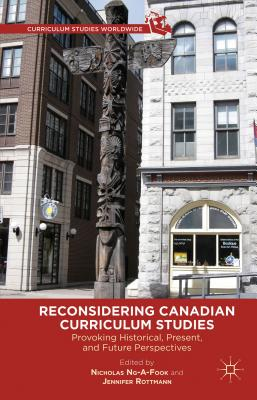 Reconsidering Canadian Curriculum Studies: Provoking Historical, Present, and Future Perspectives - Ng-A-Fook, Nicholas, and Rottman, J (Editor), and Rottmann, Jennifer