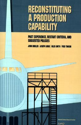 Reconstituting a Production Capability: Past Experience, Restart Criteria, and Suggested Policies - Birkler, John