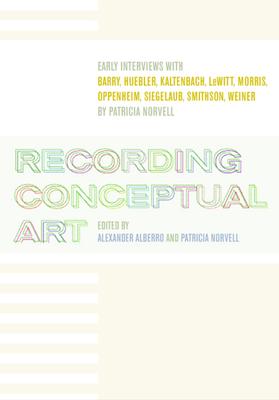 Recording Conceptual Art: Early Interviews with Barry, Huebler, Kaltenbach, LeWitt, Morris, Oppenheim, Siegelaub, Smithson, Weiner - Alberro, Alexander (Editor), and Norvell, Patricia (Editor)