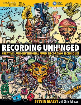 Recording Unhinged: Creative and Unconventional Music Recording Techniques - Massy, Sylvia