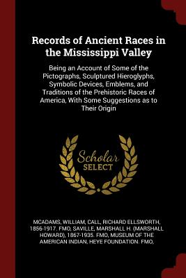 Records of Ancient Races in the Mississippi Valley: Being an Account of Some of the Pictographs, Sculptured Hieroglyphs, Symbolic Devices, Emblems, and Traditions of the Prehistoric Races of America, with Some Suggestions as to Their Origin - McAdams, William, and Call, Richard Ellsworth, and Saville, Marshall H 1867-1935 Fmo