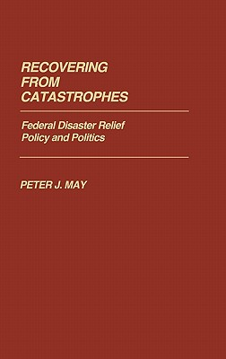 Recovering from Catastrophes: Federal Disaster Relief Policy and Politics - May, Peter J, Professor