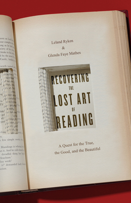Recovering the Lost Art of Reading: A Quest for the True, the Good, and the Beautiful - Ryken, Leland, and Mathes, Glenda