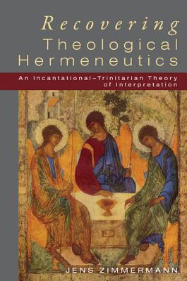 Recovering Theological Hermeneutics: An Incarnational-Trinitarian Theory of Interpretation - Zimmermann, Jens