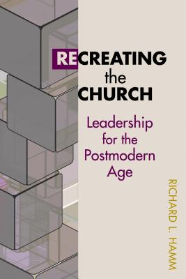 Recreating the Church: Leadership for the Postmodern Age - Hamm, Richard, Dr.