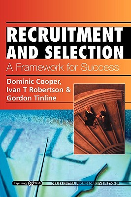 Recruitment and Selection: A Framework for Success: Psychology @ Work Series - Cooper, Dominic, and Robertson, Ivan T, and Tinline, Gordon