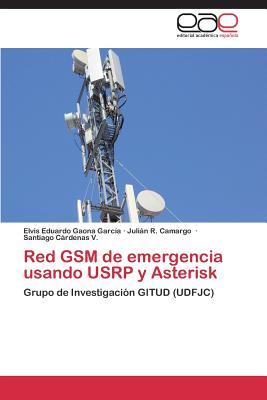 Red GSM de Emergencia Usando Usrp y Asterisk - Gaona Garcia Elvis Eduardo, and Camargo Julian R, and Cardenas V Santiago