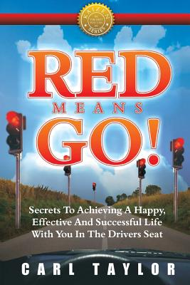 Red Means Go!: Secrets to Achieving a Happy, Effective and Successful Life with You in the Driver's Seat - Taylor, Carl