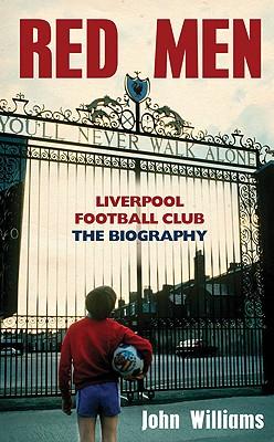 Red Men: Liverpool Football Club: The Biography - Williams, John, Professor