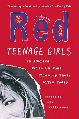 Red: Teenage Girls in America Write on What Fires Up Their Lives Today - Goldwasser, Amy (Editor)