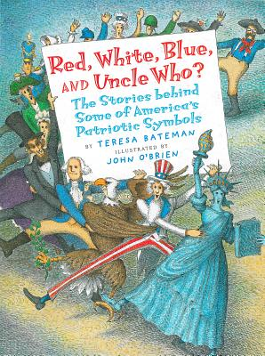 Red, White, Blue, and Uncle Who?: The Stories Behind Some of America's Patriotic Symbols - Bateman, Teresa