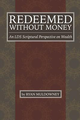 Redeemed Without Money: An Lds Scriptural Perspective on Wealth - Muldowney, Ryan