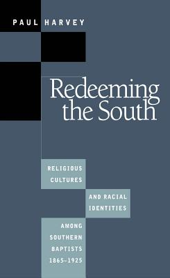 Redeeming the South: Religious Cultures and Racial Identities Among Southern Baptists, 1865-1925 - Harvey, Paul