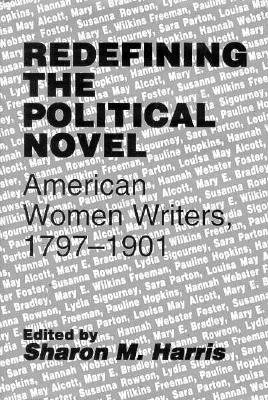 Redefining the Political Novel: American Women Writers, 1797-1901 - Harris, Sharon M, Professor (Editor)