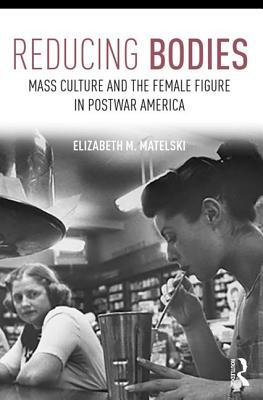 Reducing Bodies: Mass Culture and the Female Figure in Postwar America - Matelski, Elizabeth M.