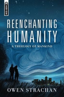 Reenchanting Humanity: A Theology of Mankind - Strachan, Owen