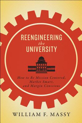 Reengineering the University: How to Be Mission Centered, Market Smart, and Margin Conscious - Massy, William F