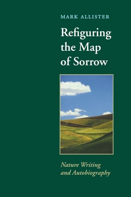 Refiguring the Map of Sorrow: Nature Writing and Autobiography - Allister, Mark