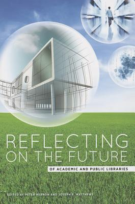 Reflecting on the Future of Academic and Public Libraries - Hernon, Peter (Editor), and Matthews, Joseph R (Editor)
