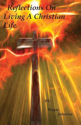 Reflections On Living A Christian Life - Johnston, Wayne
