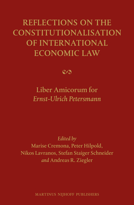 Reflections on the Constitutionalisation of International Economic Law: Liber Amicorum for Ernst-Ulrich Petersmann - Cremona, Marise (Volume editor), and Hilpold, Peter (Volume editor), and Lavranos, Nikolaos (Volume editor)